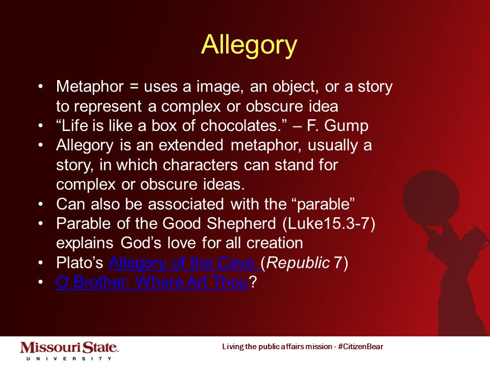 Living the public affairs mission - #CitizenBear Allegory Metaphor = uses a image, an object, or a story to represent a complex or obscure idea Life is like a box of chocolates. – F.