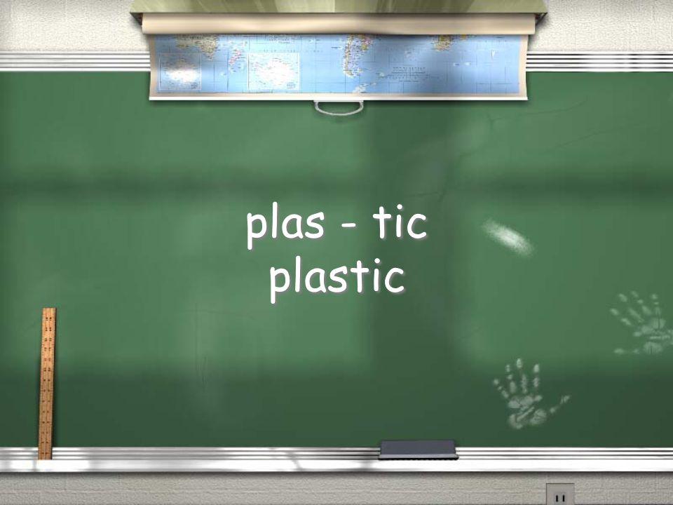plas - tic plastic plas - tic plastic