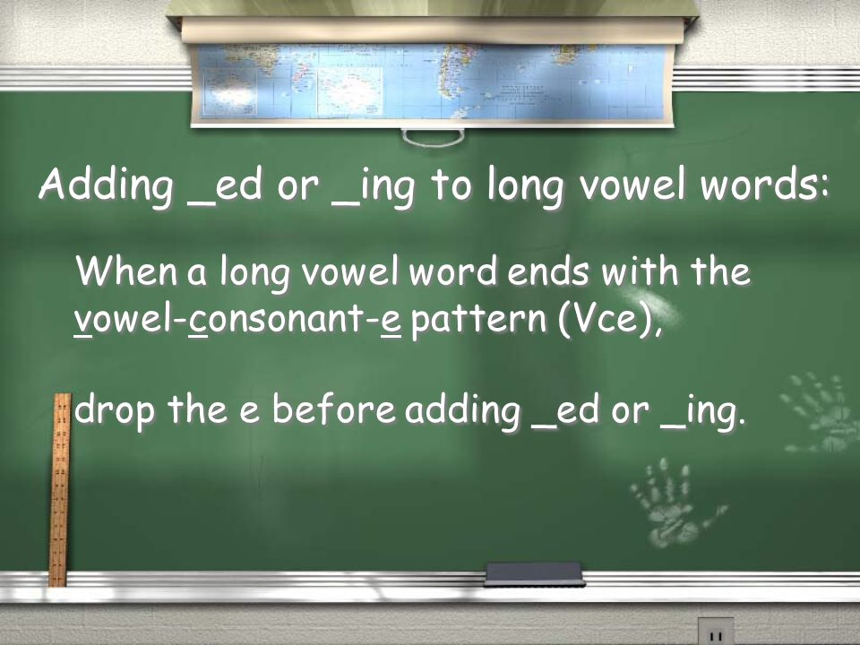 Adding _ed or _ing to long vowel words: When a long vowel word ends with the vowel-consonant-e pattern (Vce), drop the e before adding _ed or _ing.