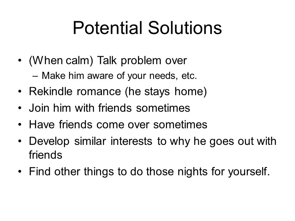 Potential Solutions (When calm) Talk problem over –Make him aware of your needs, etc.