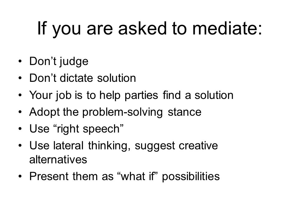 If you are asked to mediate: Don't judge Don't dictate solution Your job is to help parties find a solution Adopt the problem-solving stance Use right speech Use lateral thinking, suggest creative alternatives Present them as what if possibilities