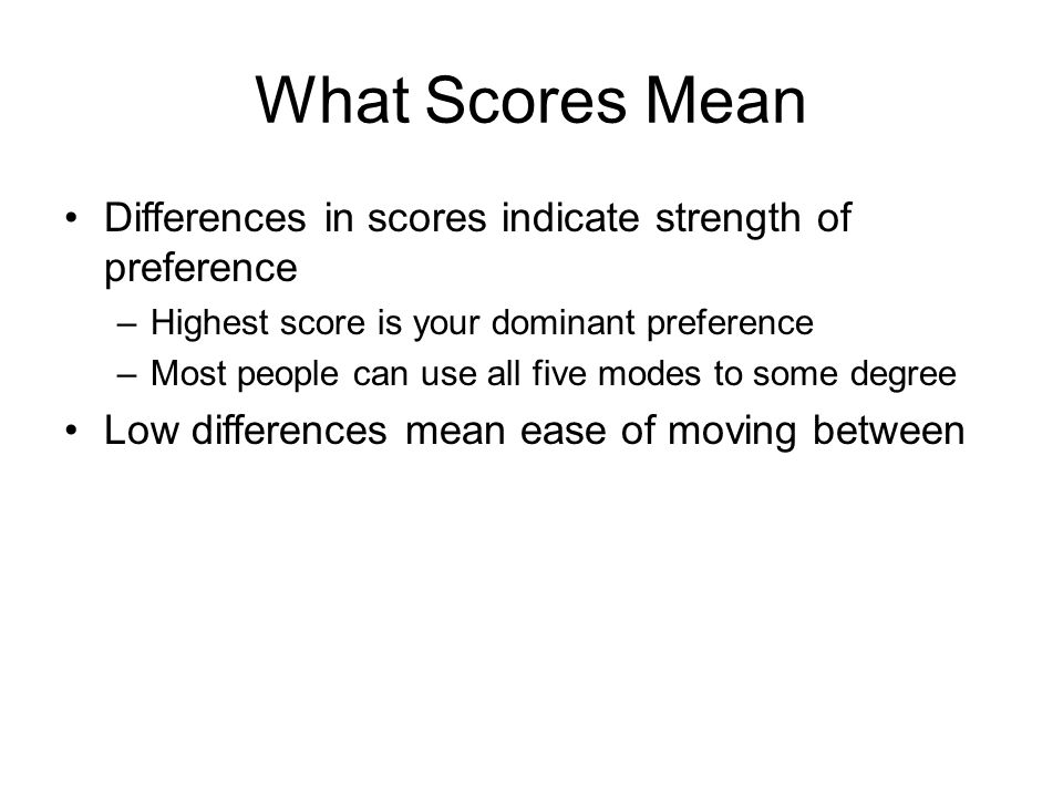 What Scores Mean Differences in scores indicate strength of preference –Highest score is your dominant preference –Most people can use all five modes to some degree Low differences mean ease of moving between