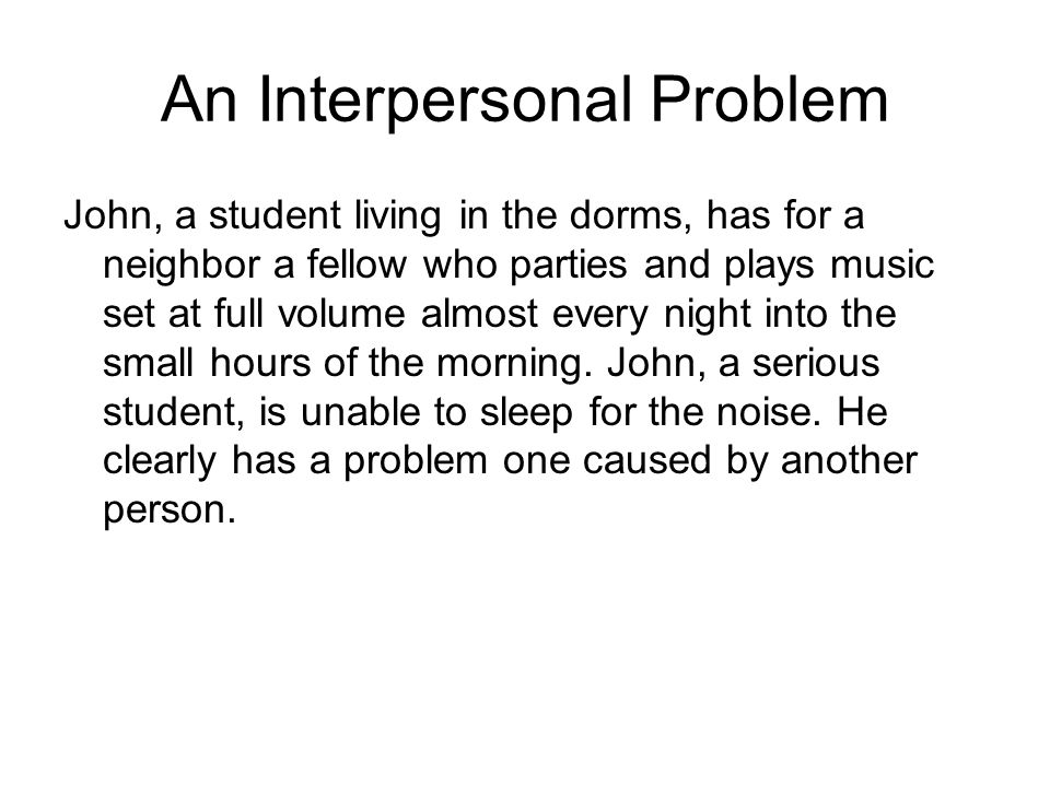 An Interpersonal Problem John, a student living in the dorms, has for a neighbor a fellow who parties and plays music set at full volume almost every night into the small hours of the morning.