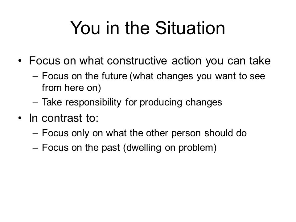 You in the Situation Focus on what constructive action you can take –Focus on the future (what changes you want to see from here on) –Take responsibility for producing changes In contrast to: –Focus only on what the other person should do –Focus on the past (dwelling on problem)