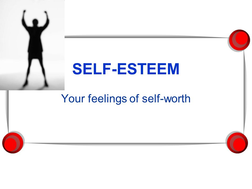 SELF-ESTEEM Your feelings of self-worth