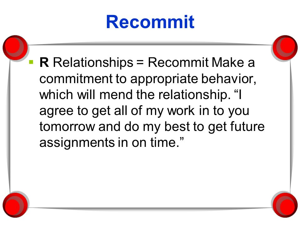 Recommit  R Relationships = Recommit Make a commitment to appropriate behavior, which will mend the relationship.
