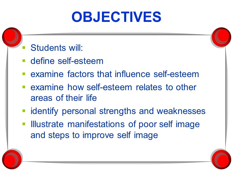 OBJECTIVES  Students will:  define self-esteem  examine factors that influence self-esteem  examine how self-esteem relates to other areas of their life  identify personal strengths and weaknesses  Illustrate manifestations of poor self image and steps to improve self image