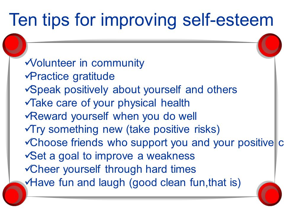 Ten tips for improving self-esteem Volunteer in community Practice gratitude Speak positively about yourself and others Take care of your physical health Reward yourself when you do well Try something new (take positive risks) Choose friends who support you and your positive choices Set a goal to improve a weakness Cheer yourself through hard times Have fun and laugh (good clean fun,that is)