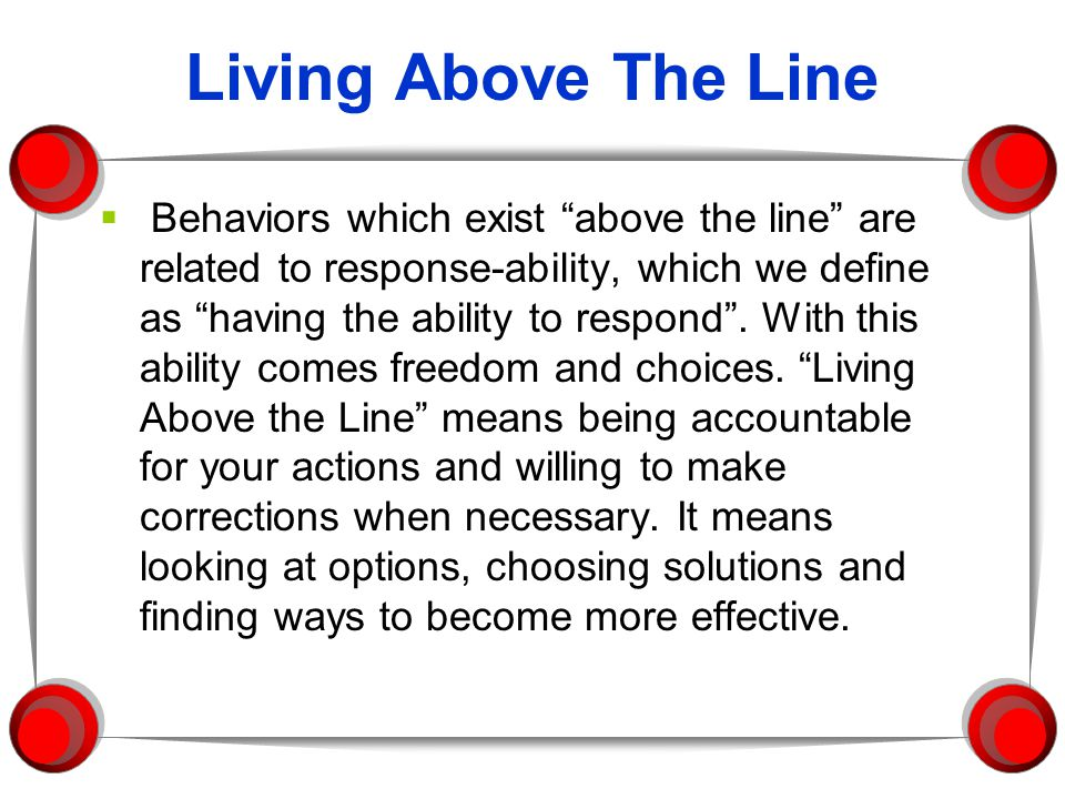 Living Above The Line  Behaviors which exist above the line are related to response-ability, which we define as having the ability to respond .