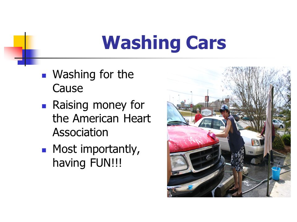 Washing Cars Washing for the Cause Raising money for the American Heart Association Most importantly, having FUN!!!
