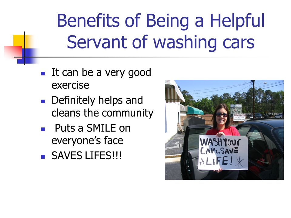 Benefits of Being a Helpful Servant of washing cars It can be a very good exercise Definitely helps and cleans the community Puts a SMILE on everyone's face SAVES LIFES!!!
