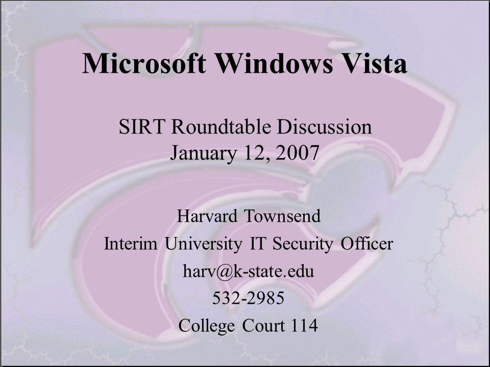 Microsoft Windows Vista SIRT Roundtable Discussion January 12, 2007 Harvard Townsend Interim University IT Security Officer harv@k-state.edu 532-2985 College Court 114