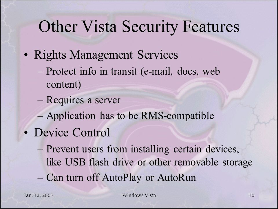 Jan. 12, 2007Windows Vista10 Other Vista Security Features Rights Management Services –Protect info in transit (e-mail, docs, web content) –Requires a