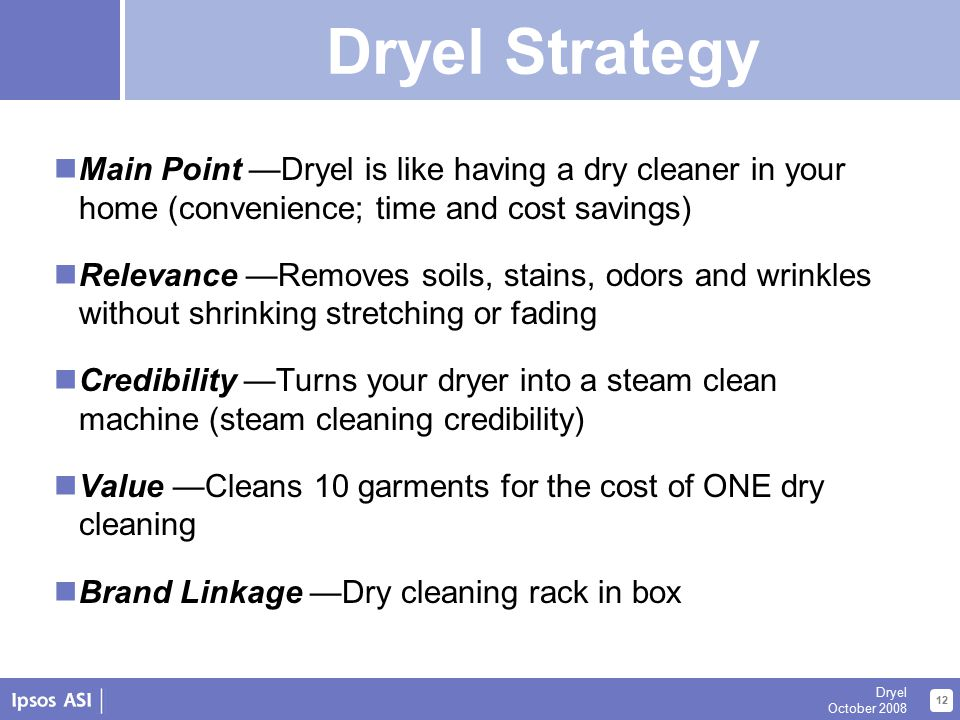 About Us 12 Dryel October 2008 Dryel Strategy Summary Main Point —Dryel is like having a dry cleaner in your home (convenience; time and cost savings) Relevance —Removes soils, stains, odors and wrinkles without shrinking stretching or fading Credibility —Turns your dryer into a steam clean machine (steam cleaning credibility) Value —Cleans 10 garments for the cost of ONE dry cleaning Brand Linkage —Dry cleaning rack in box Dryel Strategy