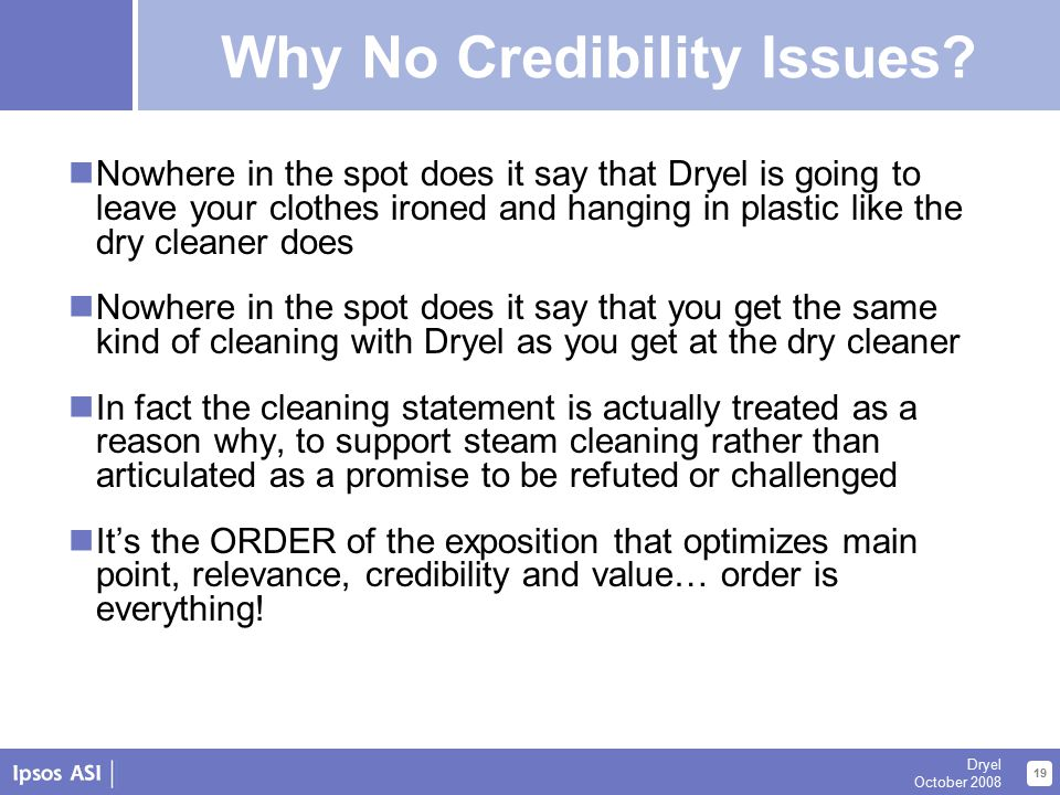 About Us 19 Dryel October 2008 Dryel Strategy Summary Nowhere in the spot does it say that Dryel is going to leave your clothes ironed and hanging in plastic like the dry cleaner does Nowhere in the spot does it say that you get the same kind of cleaning with Dryel as you get at the dry cleaner In fact the cleaning statement is actually treated as a reason why, to support steam cleaning rather than articulated as a promise to be refuted or challenged It's the ORDER of the exposition that optimizes main point, relevance, credibility and value… order is everything.