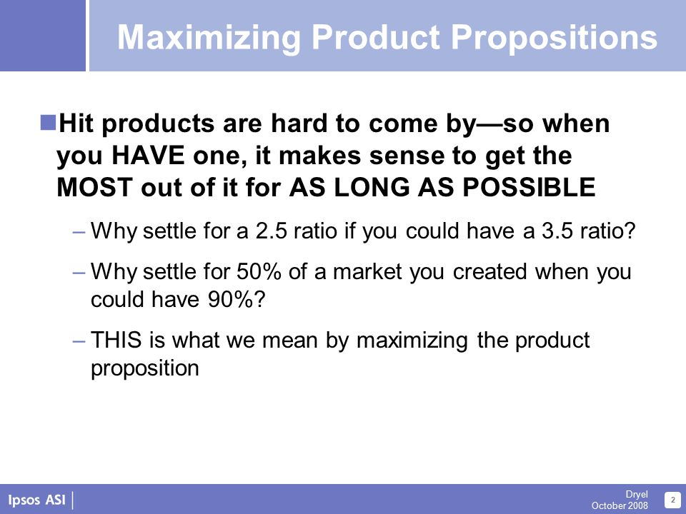 2 Dryel October 2008 Maximizing Propositions Hit products are hard to come by—so when you HAVE one, it makes sense to get the MOST out of it for AS LONG AS POSSIBLE –Why settle for a 2.5 ratio if you could have a 3.5 ratio.