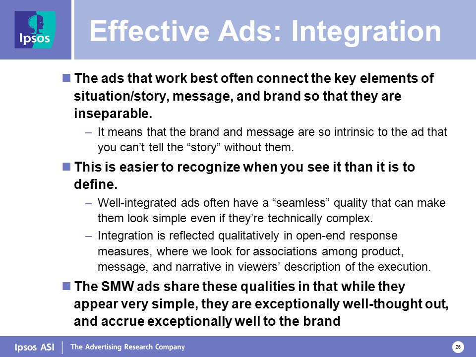 26 Effective Ads: Integration The ads that work best often connect the key elements of situation/story, message, and brand so that they are inseparable.