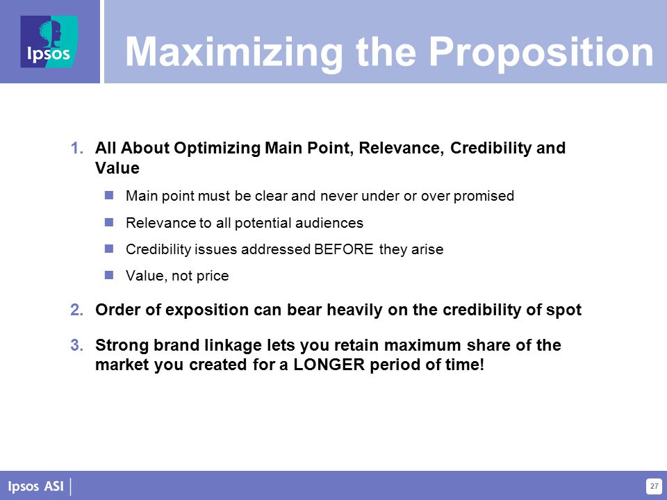 27 Maximizing the Proposition 1.All About Optimizing Main Point, Relevance, Credibility and Value Main point must be clear and never under or over promised Relevance to all potential audiences Credibility issues addressed BEFORE they arise Value, not price 2.Order of exposition can bear heavily on the credibility of spot 3.Strong brand linkage lets you retain maximum share of the market you created for a LONGER period of time!