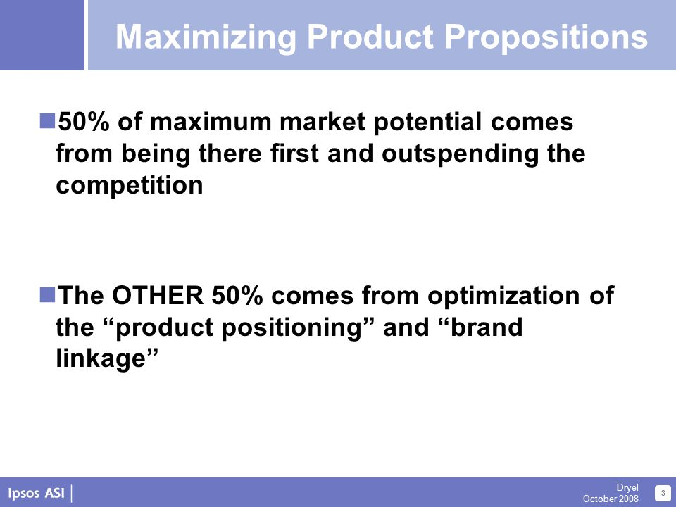 About Us 3 Dryel October 2008 Maximizing Propositions 50% of maximum market potential comes from being there first and outspending the competition The OTHER 50% comes from optimization of the product positioning and brand linkage Maximizing Product Propositions