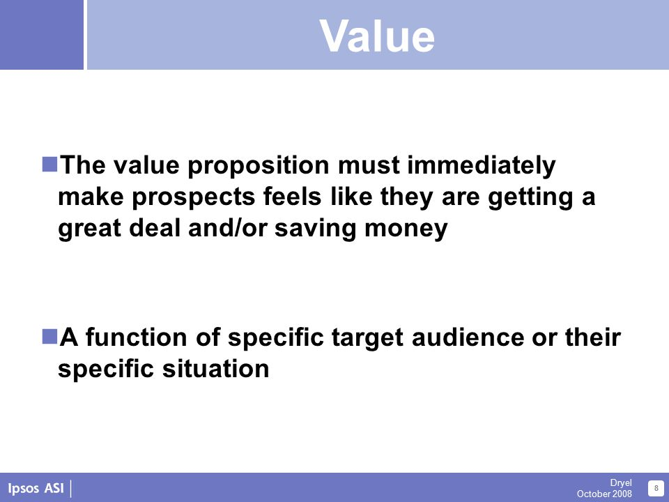 About Us 8 Dryel October 2008 Value The value proposition must immediately make prospects feels like they are getting a great deal and/or saving money A function of specific target audience or their specific situation Value