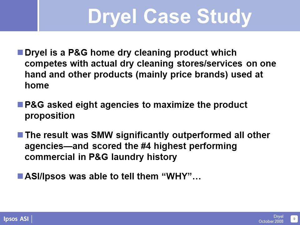About Us 9 Dryel October 2008 Dryel Case Study Dryel is a P&G home dry cleaning product which competes with actual dry cleaning stores/services on one hand and other products (mainly price brands) used at home P&G asked eight agencies to maximize the product proposition The result was SMW significantly outperformed all other agencies—and scored the #4 highest performing commercial in P&G laundry history ASI/Ipsos was able to tell them WHY … Dryel Case Study