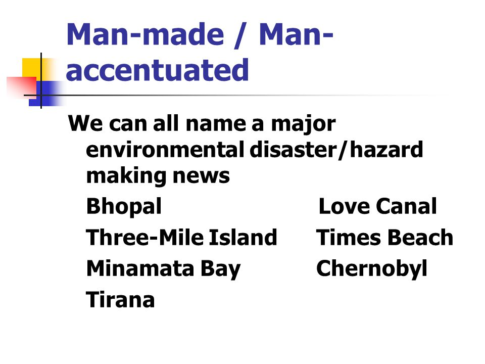 Man-made / Man- accentuated We can all name a major environmental disaster/hazard making news Bhopal Love Canal Three-Mile Island Times Beach Minamata Bay Chernobyl Tirana