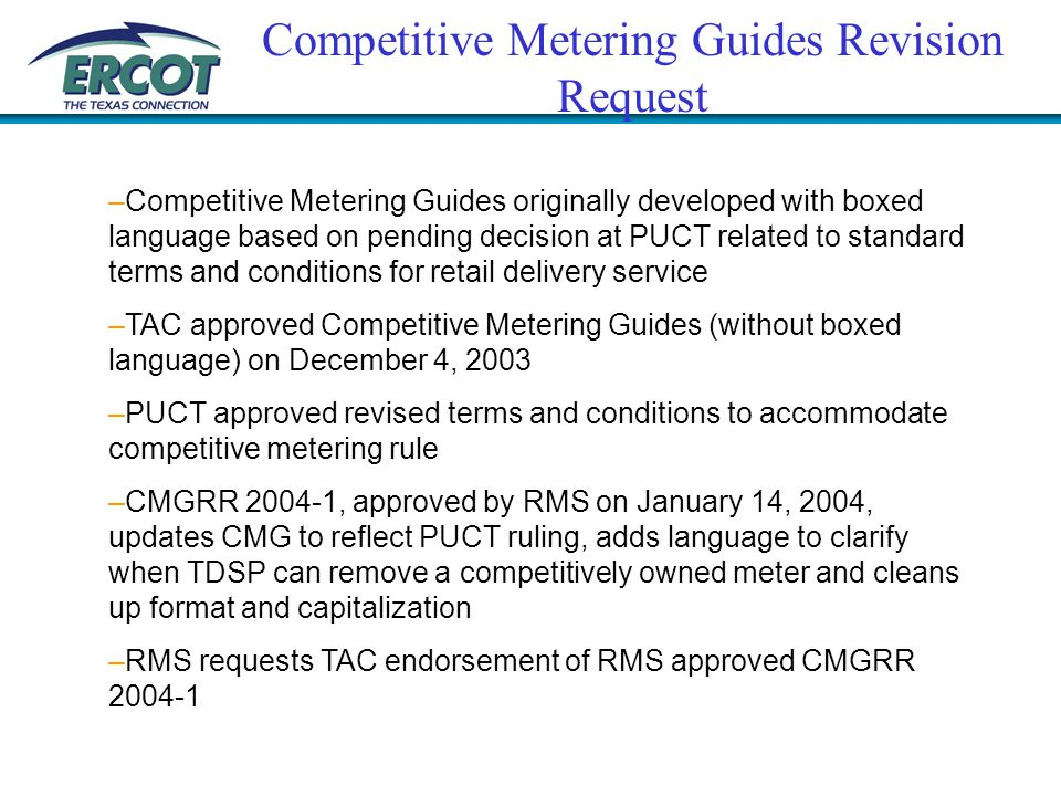 Competitive Metering Guides Revision Request –Competitive Metering Guides originally developed with boxed language based on pending decision at PUCT related to standard terms and conditions for retail delivery service –TAC approved Competitive Metering Guides (without boxed language) on December 4, 2003 –PUCT approved revised terms and conditions to accommodate competitive metering rule –CMGRR 2004-1, approved by RMS on January 14, 2004, updates CMG to reflect PUCT ruling, adds language to clarify when TDSP can remove a competitively owned meter and cleans up format and capitalization –RMS requests TAC endorsement of RMS approved CMGRR 2004-1