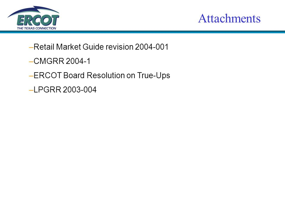 Attachments –Retail Market Guide revision 2004-001 –CMGRR 2004-1 –ERCOT Board Resolution on True-Ups –LPGRR 2003-004