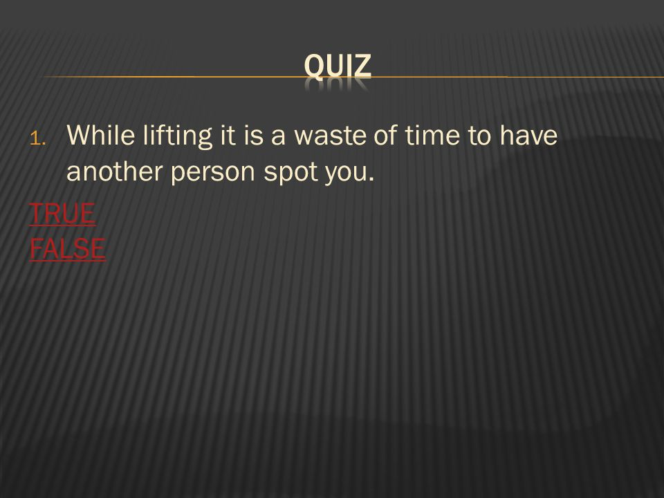 1. While lifting it is a waste of time to have another person spot you. TRUE FALSE