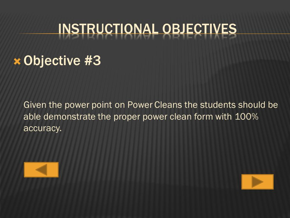  Objective #3 Given the power point on Power Cleans the students should be able demonstrate the proper power clean form with 100% accuracy.