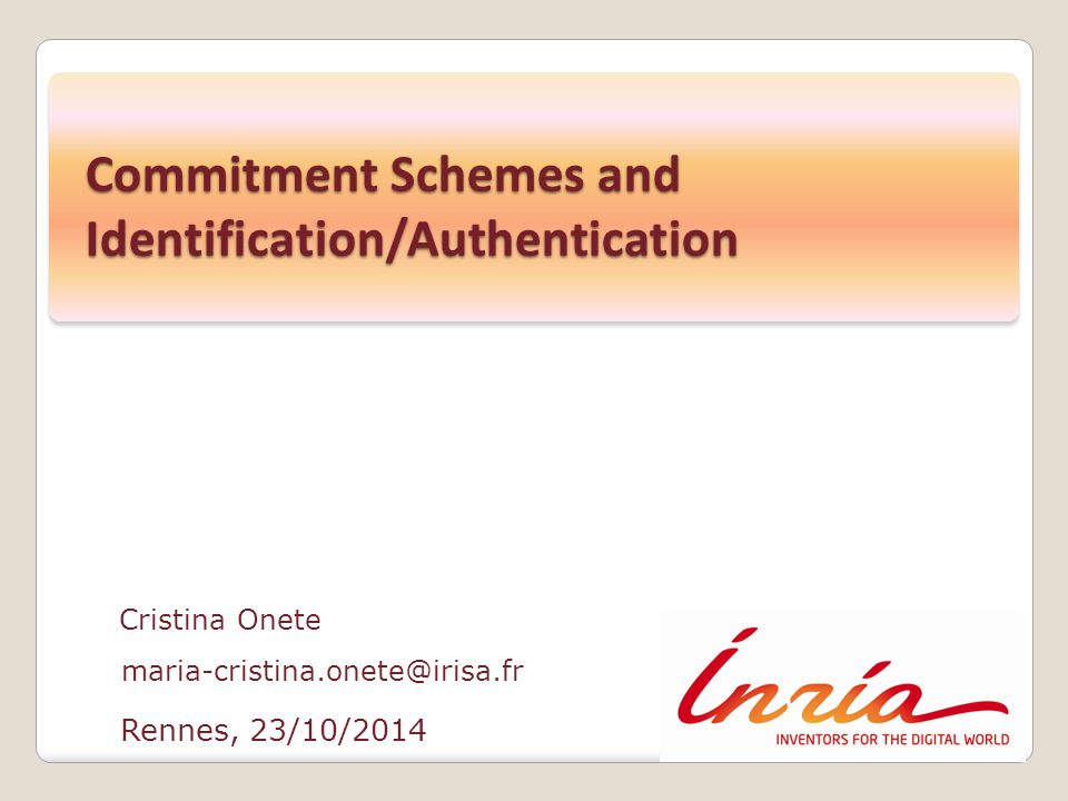 Rennes, 23/10/2014 Cristina Onete maria-cristina.onete@irisa.fr Commitment Schemes and Identification/Authentication