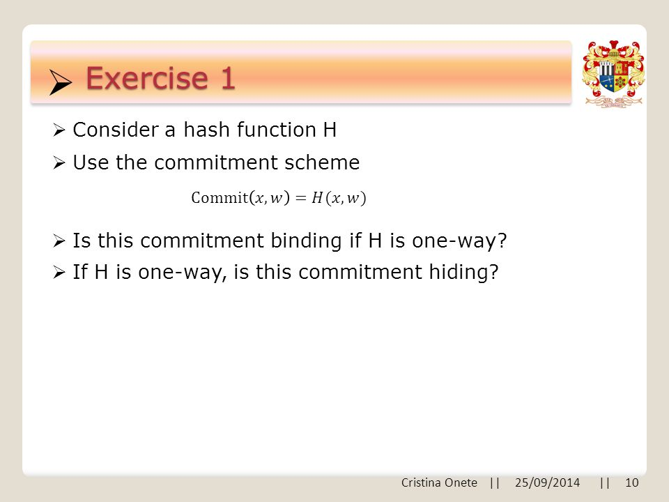  Cristina Onete || 25/09/2014 || 10 Exercise 1  Consider a hash function H  Use the commitment scheme  Is this commitment binding if H is one-way.