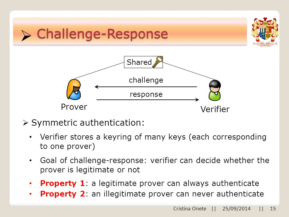  Cristina Onete || 25/09/2014 || 15 Challenge-Response Prover Verifier challenge response  Symmetric authentication: Verifier stores a keyring of many keys (each corresponding to one prover) Goal of challenge-response: verifier can decide whether the prover is legitimate or not Shared Property 1: a legitimate prover can always authenticate Property 2: an illegitimate prover can never authenticate