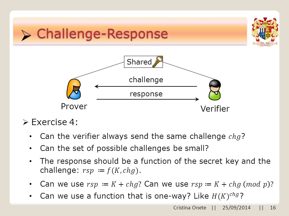  Cristina Onete || 25/09/2014 || 16 Challenge-Response Prover Verifier challenge response Shared  Exercise 4: Can the set of possible challenges be small