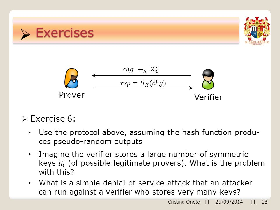  Cristina Onete || 25/09/2014 || 18 Exercises  Exercise 6: Prover Verifier Use the protocol above, assuming the hash function produ- ces pseudo-random outputs What is a simple denial-of-service attack that an attacker can run against a verifier who stores very many keys