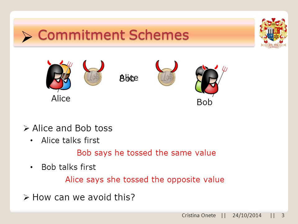  Commitment Schemes Alice Bob  Alice and Bob toss Alice talks first Bob talks first Bob Alice  How can we avoid this.