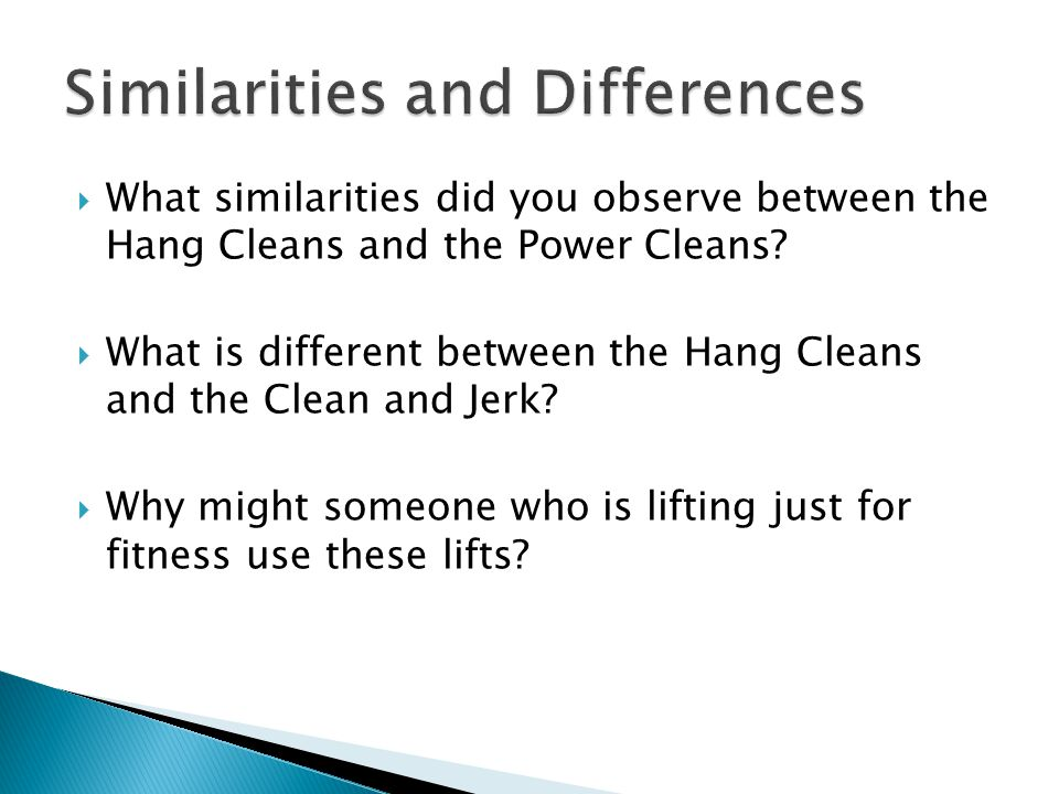  What similarities did you observe between the Hang Cleans and the Power Cleans?  What is different between the Hang Cleans and the Clean and Jerk?