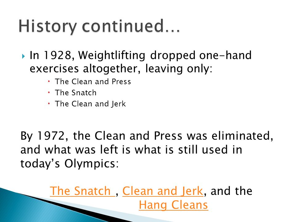  In 1928, Weightlifting dropped one-hand exercises altogether, leaving only:  The Clean and Press  The Snatch  The Clean and Jerk By 1972, the Cle