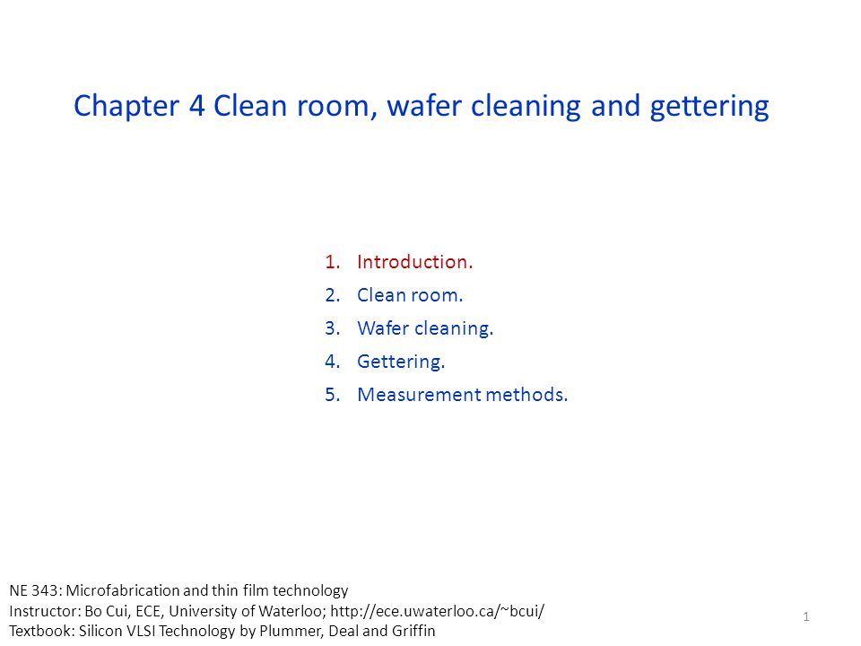 Chapter 4 Clean room, wafer cleaning and gettering 1.Introduction. 2.Clean room. 3.Wafer cleaning. 4.Gettering. 5.Measurement methods. 1 NE 343: Micro