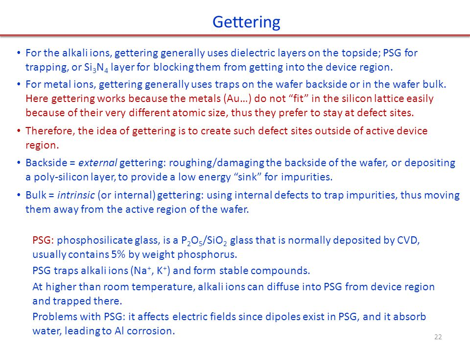 Gettering For the alkali ions, gettering generally uses dielectric layers on the topside; PSG for trapping, or Si 3 N 4 layer for blocking them from g