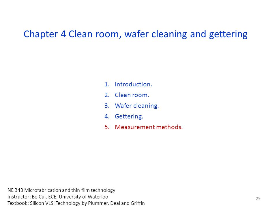 Chapter 4 Clean room, wafer cleaning and gettering 1.Introduction. 2.Clean room. 3.Wafer cleaning. 4.Gettering. 5.Measurement methods. NE 343 Microfab