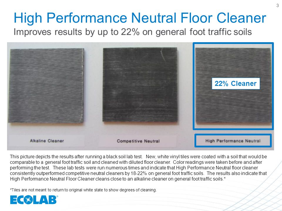 High Performance Neutral Floor Cleaner Improves results by up to 22% on general foot traffic soils 3 This picture depicts the results after running a black soil lab test.