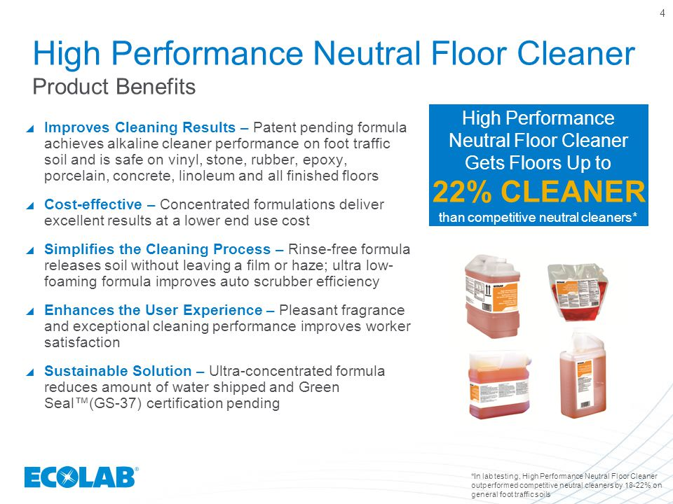 Improves Cleaning Results – Patent pending formula achieves alkaline cleaner performance on foot traffic soil and is safe on vinyl, stone, rubber, epoxy, porcelain, concrete, linoleum and all finished floors  Cost-effective – Concentrated formulations deliver excellent results at a lower end use cost  Simplifies the Cleaning Process – Rinse-free formula releases soil without leaving a film or haze; ultra low- foaming formula improves auto scrubber efficiency  Enhances the User Experience – Pleasant fragrance and exceptional cleaning performance improves worker satisfaction  Sustainable Solution – Ultra-concentrated formula reduces amount of water shipped and Green Seal™(GS-37) certification pending 4 High Performance Neutral Floor Cleaner Product Benefits *In lab testing, High Performance Neutral Floor Cleaner outperformed competitive neutral cleaners by 18-22% on general foot traffic soils High Performance Neutral Floor Cleaner Gets Floors Up to 22% CLEANER than competitive neutral cleaners*
