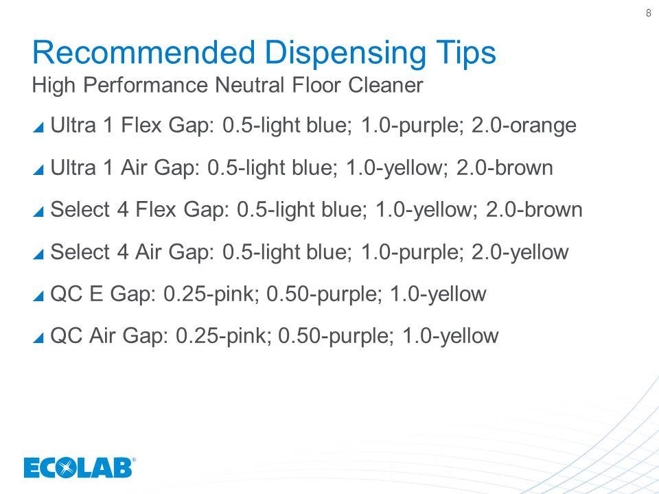 Recommended Dispensing Tips High Performance Neutral Floor Cleaner  Ultra 1 Flex Gap: 0.5-light blue; 1.0-purple; 2.0-orange  Ultra 1 Air Gap: 0.5-light blue; 1.0-yellow; 2.0-brown  Select 4 Flex Gap: 0.5-light blue; 1.0-yellow; 2.0-brown  Select 4 Air Gap: 0.5-light blue; 1.0-purple; 2.0-yellow  QC E Gap: 0.25-pink; 0.50-purple; 1.0-yellow  QC Air Gap: 0.25-pink; 0.50-purple; 1.0-yellow 8