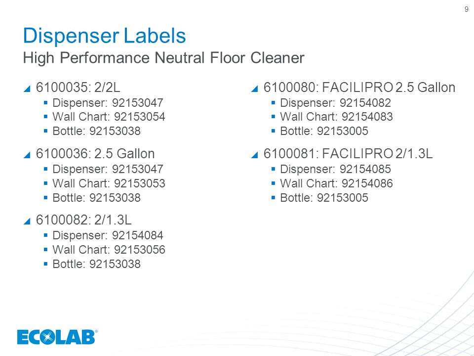 9 Dispenser Labels High Performance Neutral Floor Cleaner  6100035: 2/2L  Dispenser: 92153047  Wall Chart: 92153054  Bottle: 92153038  6100036: 2.5 Gallon  Dispenser: 92153047  Wall Chart: 92153053  Bottle: 92153038  6100082: 2/1.3L  Dispenser: 92154084  Wall Chart: 92153056  Bottle: 92153038  6100080: FACILIPRO 2.5 Gallon  Dispenser: 92154082  Wall Chart: 92154083  Bottle: 92153005  6100081: FACILIPRO 2/1.3L  Dispenser: 92154085  Wall Chart: 92154086  Bottle: 92153005