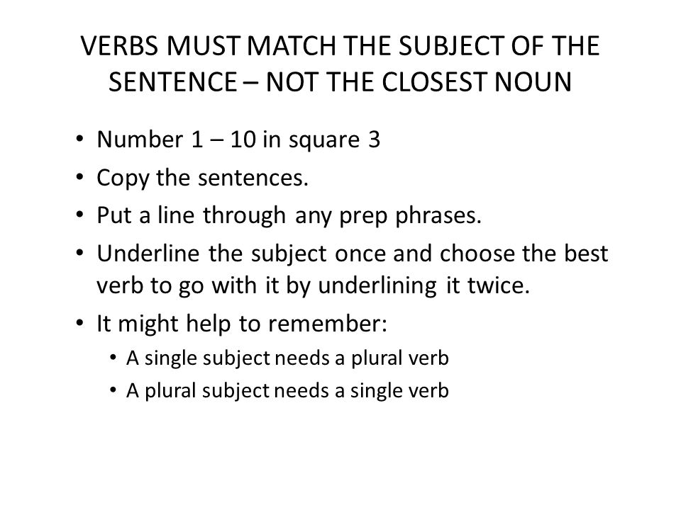 VERBS MUST MATCH THE SUBJECT OF THE SENTENCE – NOT THE CLOSEST NOUN Number 1 – 10 in square 3 Copy the sentences.