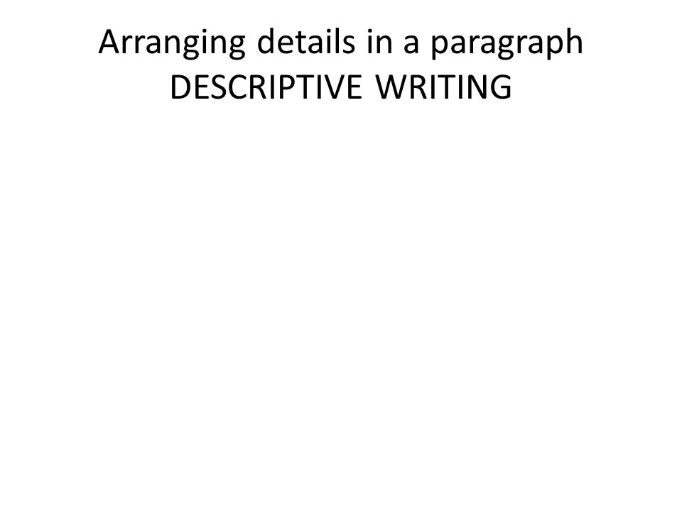 Arranging details in a paragraph DESCRIPTIVE WRITING