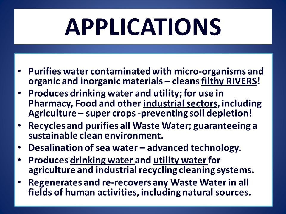 APPLICATIONS Purifies water contaminated with micro-organisms and organic and inorganic materials – cleans filthy RIVERS.