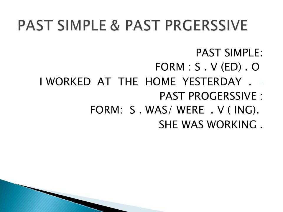 PAST SIMPLE: FORM : S. V (ED). O - I WORKED AT THE HOME YESTERDAY.