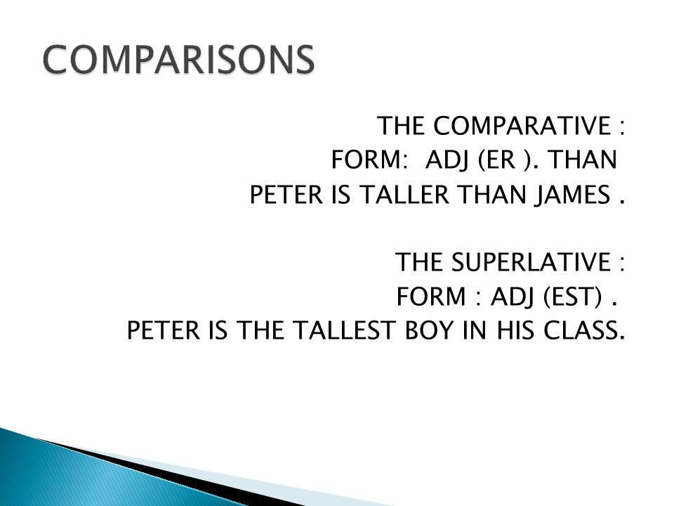 THE COMPARATIVE : FORM: ADJ (ER ). THAN PETER IS TALLER THAN JAMES. THE SUPERLATIVE : FORM : ADJ (EST). PETER IS THE TALLEST BOY IN HIS CLASS.